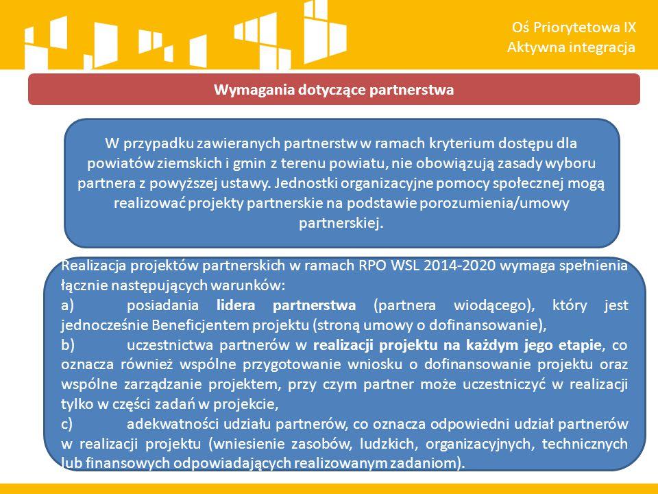 Wymagania dotyczące partnerstwa Oś Priorytetowa IX Aktywna integracja W przypadku zawieranych partnerstw w ramach kryterium dostępu dla powiatów ziemskich i gmin z terenu powiatu, nie obowiązują zasady wyboru partnera z powyższej ustawy.