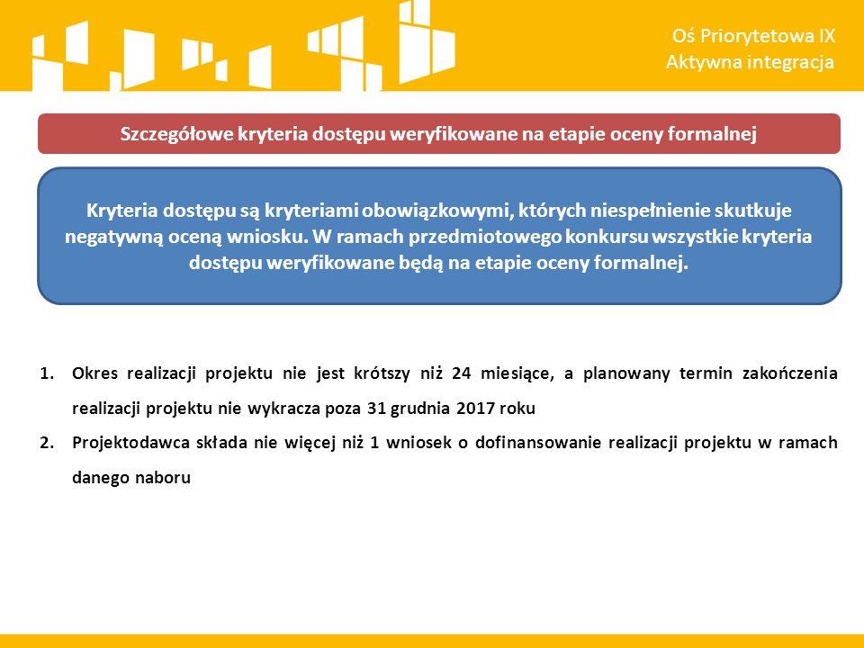1.Okres realizacji projektu nie jest krótszy niż 24 miesiące, a planowany termin zakończenia realizacji projektu nie wykracza poza 31 grudnia 2017 roku 2.Projektodawca składa nie więcej niż 1 wniosek o dofinansowanie realizacji projektu w ramach danego naboru Szczegółowe kryteria dostępu weryfikowane na etapie oceny formalnej Oś Priorytetowa IX Aktywna integracja Kryteria dostępu są kryteriami obowiązkowymi, których niespełnienie skutkuje negatywną oceną wniosku.