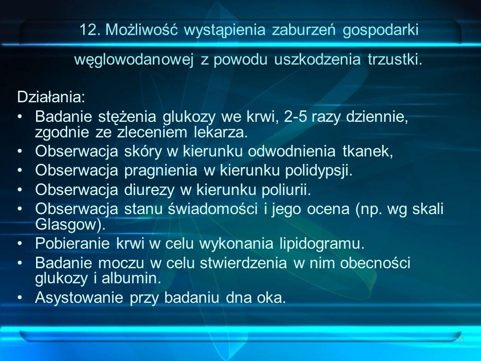115 12. Możliwość wystąpienia zaburzeń gospodarki węglowodanowej z powodu uszkodzenia trzustki. Działania: Badanie stężenia glukozy we krwi, 2-5 razy