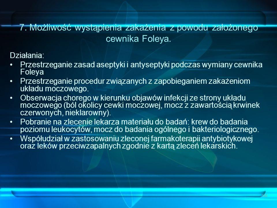 146 7. Możliwość wystąpienia zakażenia z powodu założonego cewnika Foleya. Działania: Przestrzeganie zasad aseptyki i antyseptyki podczas wymiany cewn