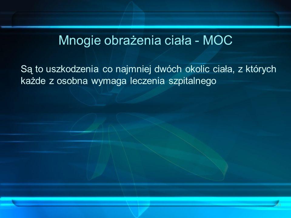 Mnogie obrażenia ciała - MOC Są to uszkodzenia co najmniej dwóch okolic ciała, z których każde z osobna wymaga leczenia szpitalnego 161