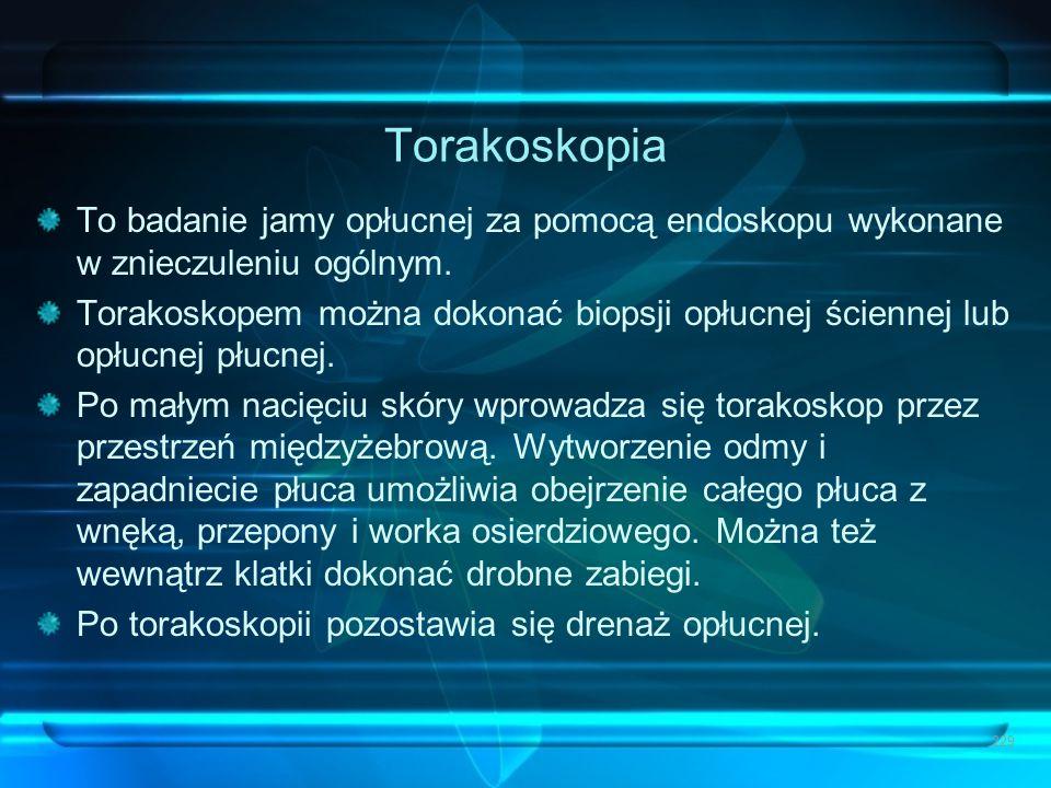 Torakoskopia To badanie jamy opłucnej za pomocą endoskopu wykonane w znieczuleniu ogólnym. Torakoskopem można dokonać biopsji opłucnej ściennej lub op