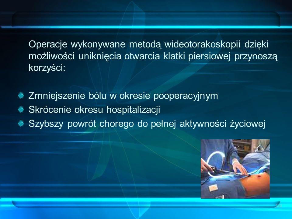 231 Operacje wykonywane metodą wideotorakoskopii dzięki możliwości uniknięcia otwarcia klatki piersiowej przynoszą korzyści: Zmniejszenie bólu w okres