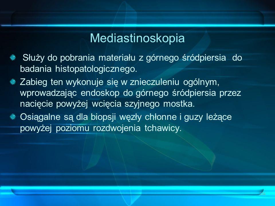 Mediastinoskopia Służy do pobrania materiału z górnego śródpiersia do badania histopatologicznego. Zabieg ten wykonuje się w znieczuleniu ogólnym, wpr
