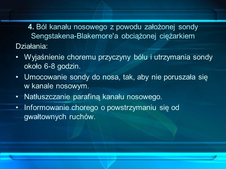 34 4. Ból kanału nosowego z powodu założonej sondy Sengstakena-Blakemore'a obciążonej ciężarkiem Działania: Wyjaśnienie choremu przyczyny bólu i utrzy
