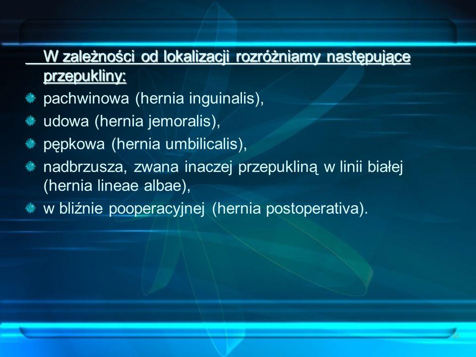 46 W zależności od lokalizacji rozróżniamy następujące przepukliny: pachwinowa (hernia inguinalis), udowa (hernia jemoralis), pępkowa (hernia umbilica
