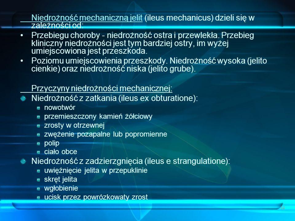 64 Niedrożność mechaniczną jelit (ileus mechanicus) dzieli się w zależności od: Przebiegu choroby - niedrożność ostra i przewlekła. Przebieg kliniczny