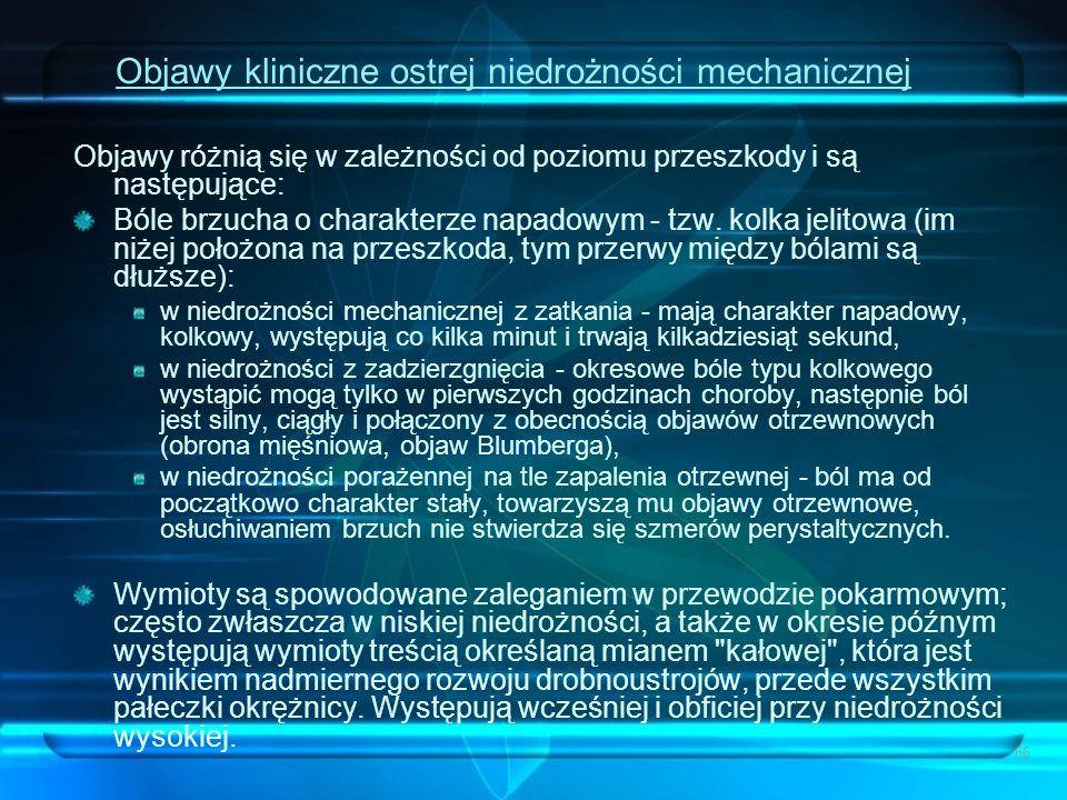 66 Objawy kliniczne ostrej niedrożności mechanicznej Objawy różnią się w zależności od poziomu przeszkody i są następujące: Bóle brzucha o charakterze