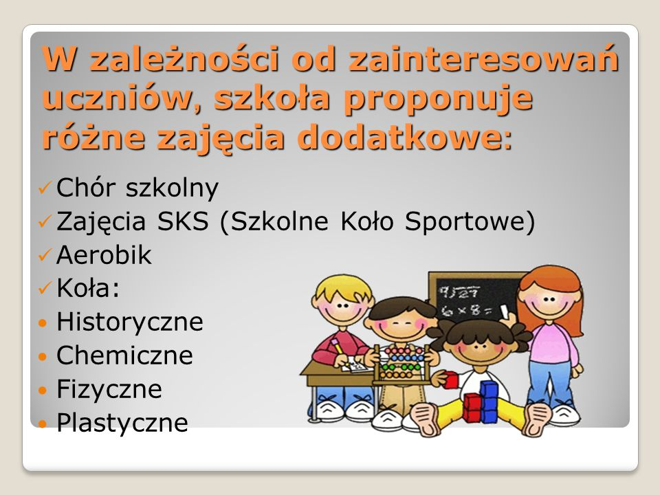 W zależności od zainteresowań uczniów, szkoła proponuje różne zajęcia dodatkowe : Chór szkolny Zajęcia SKS (Szkolne Koło Sportowe) Aerobik Koła: Historyczne Chemiczne Fizyczne Plastyczne