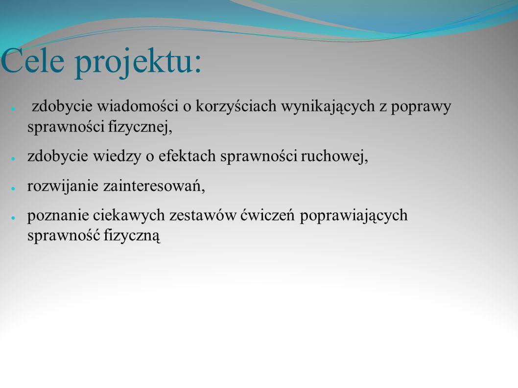 Cele projektu: ● zdobycie wiadomości o korzyściach wynikających z poprawy sprawności fizycznej, ● zdobycie wiedzy o efektach sprawności ruchowej, ● ro