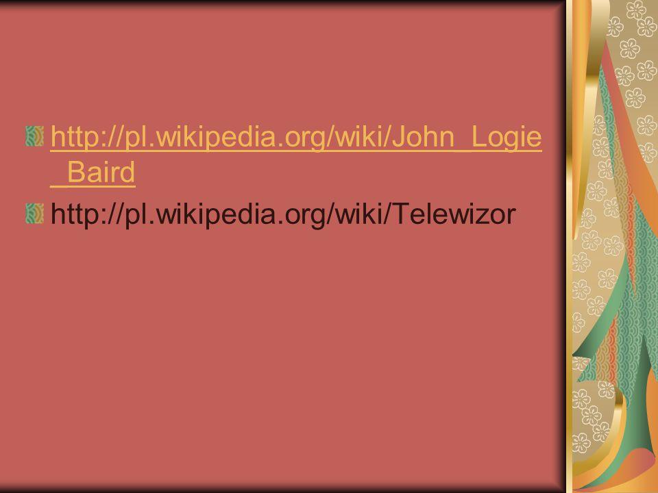 http://pl.wikipedia.org/wiki/John_Logie _Baird http://pl.wikipedia.org/wiki/Telewizor