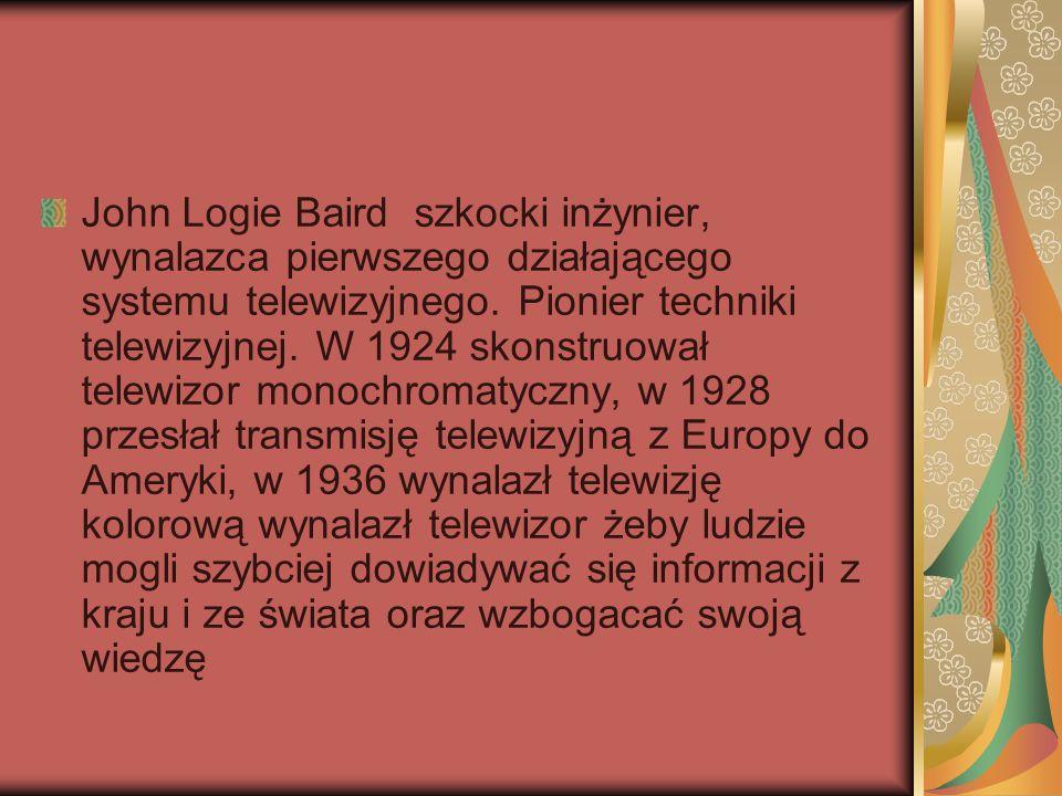 John Logie Baird szkocki inżynier, wynalazca pierwszego działającego systemu telewizyjnego. Pionier techniki telewizyjnej. W 1924 skonstruował telewiz
