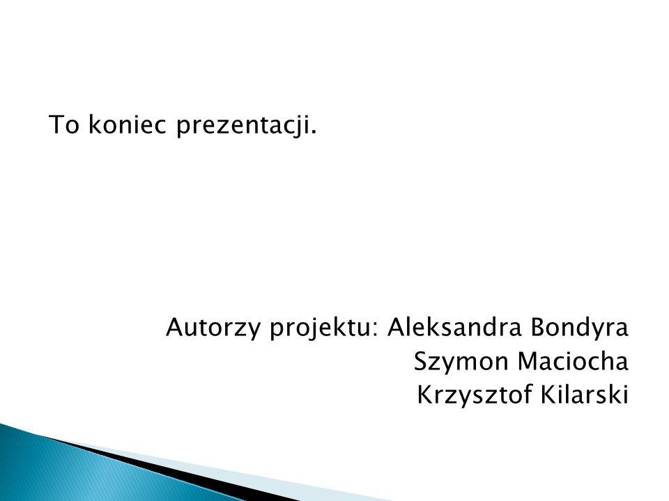 To koniec prezentacji. Autorzy projektu: Aleksandra Bondyra Szymon Maciocha Krzysztof Kilarski