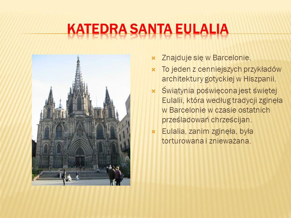  Znajduje się w Barcelonie.  To jeden z cenniejszych przykładów architektury gotyckiej w Hiszpanii.  Świątynia poświęcona jest świętej Eulalii, któ