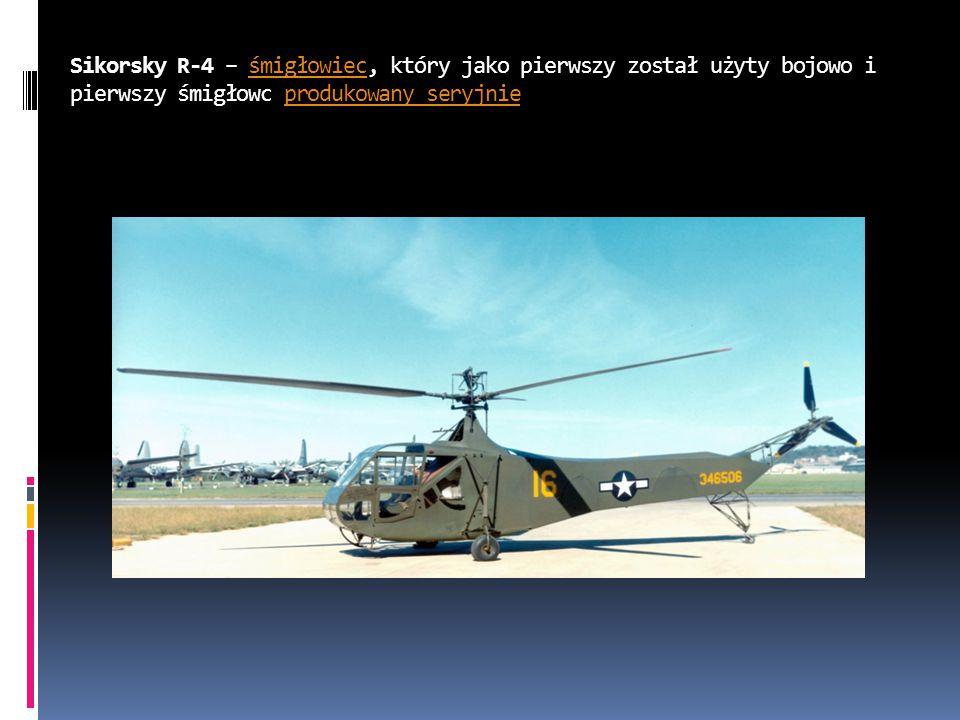 Sikorsky R-4 – śmigłowiec, który jako pierwszy został użyty bojowo i pierwszy śmigłowc produkowany seryjnieśmigłowiecprodukowany seryjnie