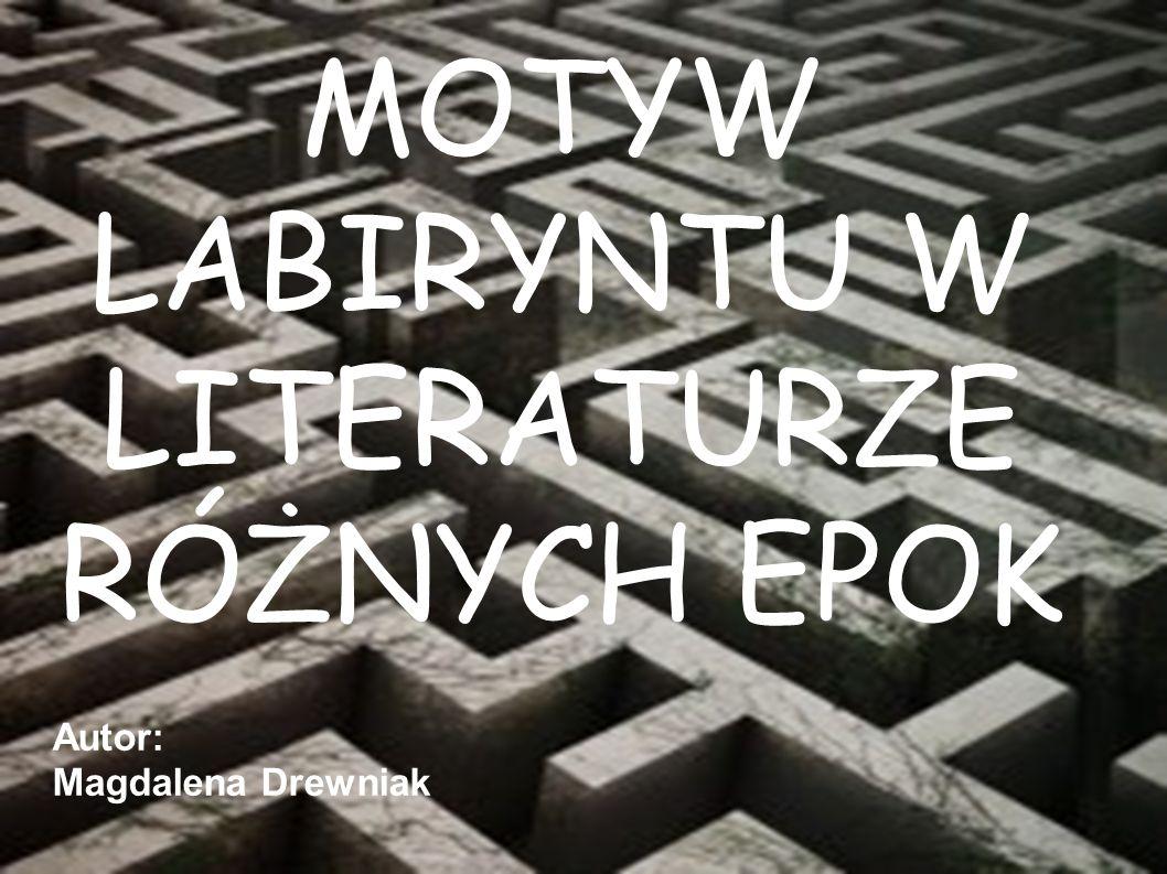 MOTYW LABIRYNTU W LITERATURZE RÓŻNYCH EPOK Autor: Magdalena Drewniak