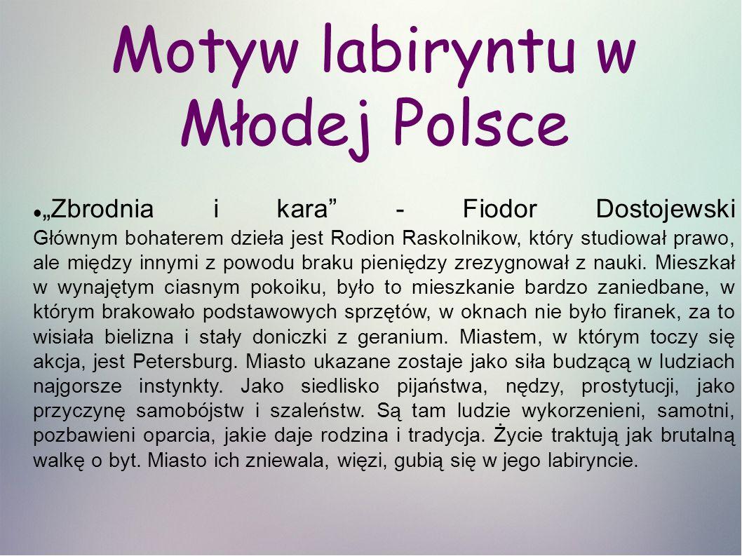 """Motyw labiryntu w Młodej Polsce """"Zbrodnia i kara - Fiodor Dostojewski Głównym bohaterem dzieła jest Rodion Raskolnikow, który studiował prawo, ale między innymi z powodu braku pieniędzy zrezygnował z nauki."""