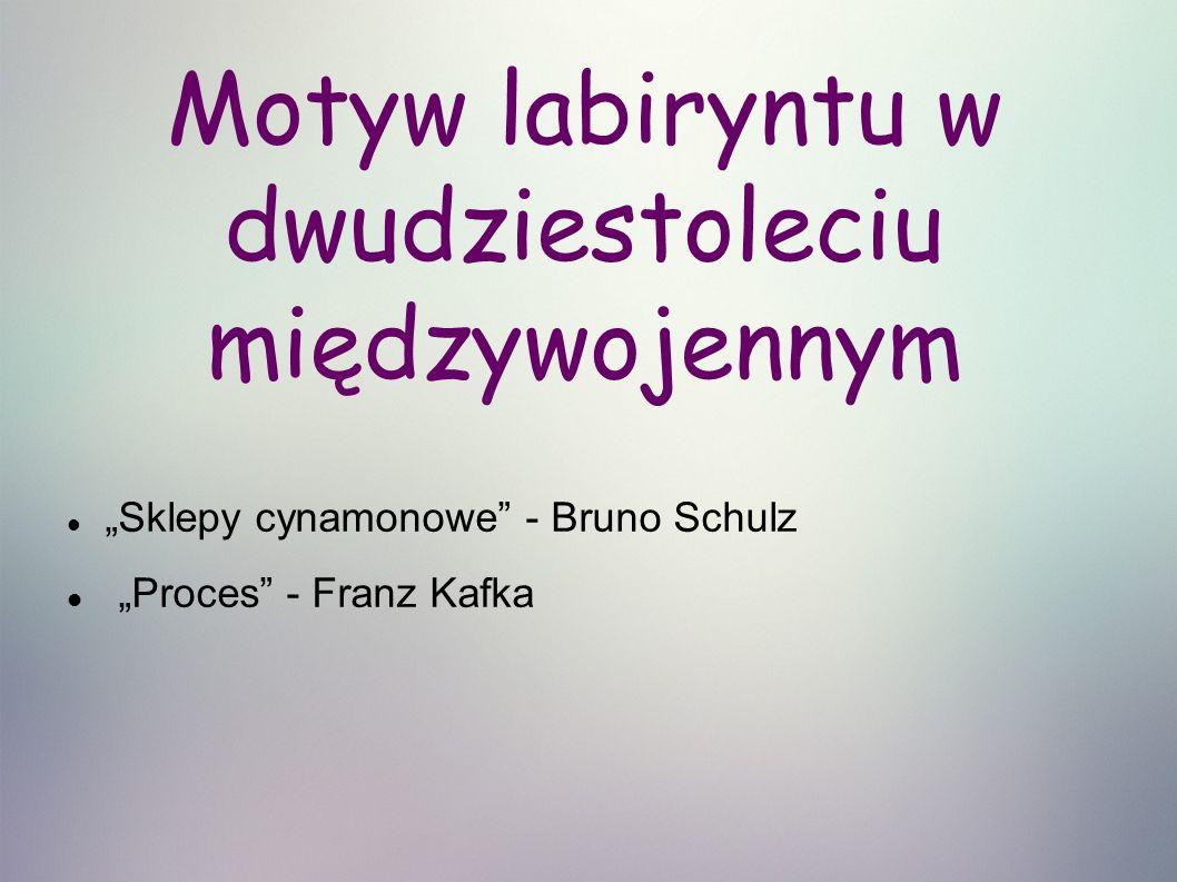 """Motyw labiryntu w dwudziestoleciu międzywojennym """"Sklepy cynamonowe - Bruno Schulz """"Proces - Franz Kafka"""
