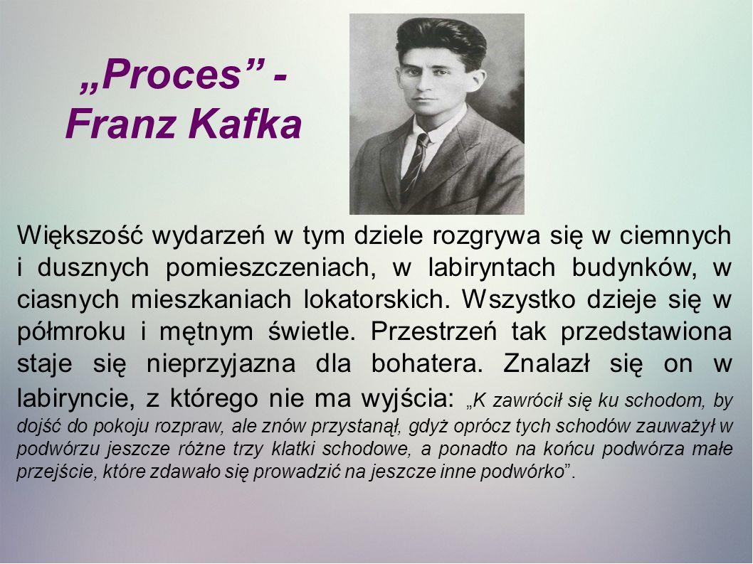 """""""Proces - Franz Kafka Większość wydarzeń w tym dziele rozgrywa się w ciemnych i dusznych pomieszczeniach, w labiryntach budynków, w ciasnych mieszkaniach lokatorskich."""