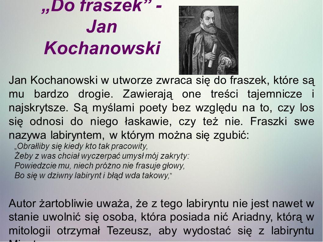 Jan Kochanowski w utworze zwraca się do fraszek, które są mu bardzo drogie.