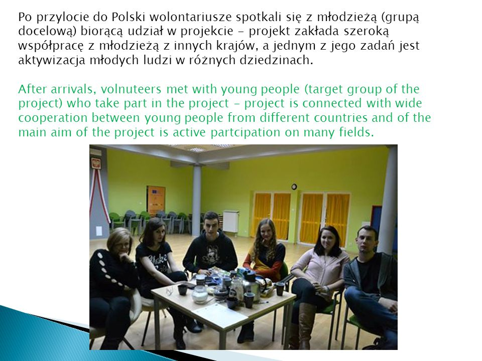 Po przylocie do Polski wolontariusze spotkali się z młodzieżą (grupą docelową) biorącą udział w projekcie - projekt zakłada szeroką współpracę z młodzieżą z innych krajów, a jednym z jego zadań jest aktywizacja młodych ludzi w różnych dziedzinach.