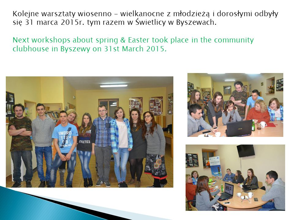Kolejne warsztaty wiosenno - wielkanocne z młodzieżą i dorosłymi odbyły się 31 marca 2015r. tym razem w Świetlicy w Byszewach. Next workshops about sp