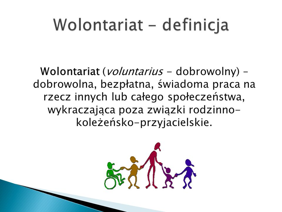 Wolontariat (voluntarius - dobrowolny) – dobrowolna, bezpłatna, świadoma praca na rzecz innych lub całego społeczeństwa, wykraczająca poza związki rodzinno- koleżeńsko-przyjacielskie.