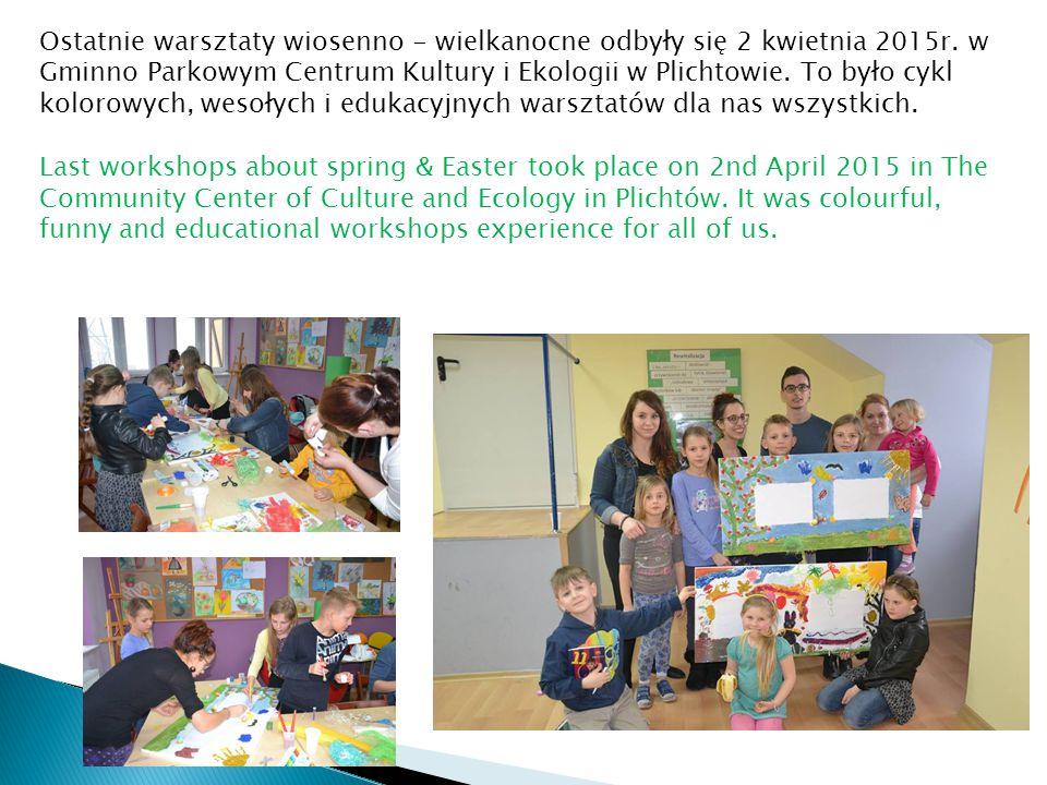 Ostatnie warsztaty wiosenno - wielkanocne odbyły się 2 kwietnia 2015r. w Gminno Parkowym Centrum Kultury i Ekologii w Plichtowie. To było cykl kolorow