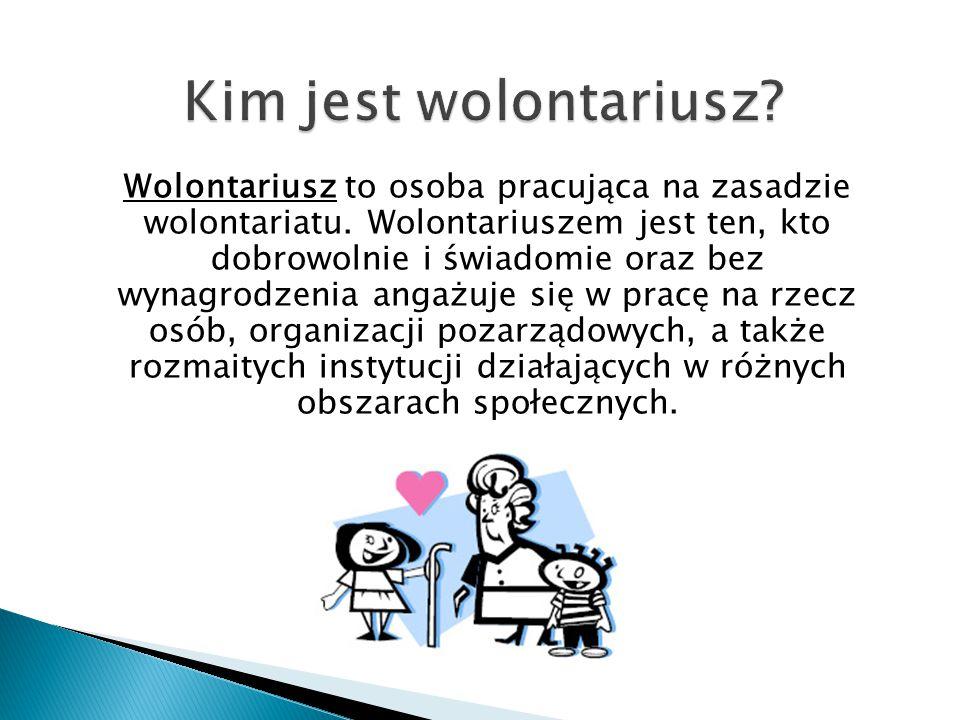 Wolontariusz to osoba pracująca na zasadzie wolontariatu. Wolontariuszem jest ten, kto dobrowolnie i świadomie oraz bez wynagrodzenia angażuje się w p