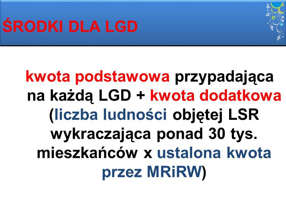 ŚRODKI DLA LGD kwota podstawowa przypadająca na każdą LGD + kwota dodatkowa (liczba ludności objętej LSR wykraczająca ponad 30 tys. mieszkańców x usta