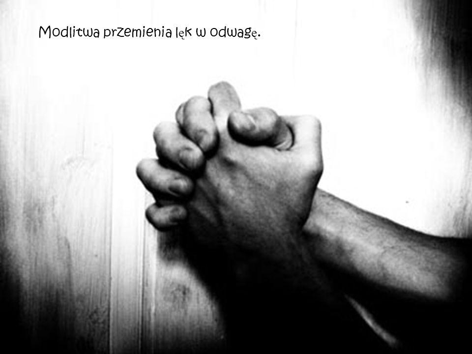 Modlitwa przemienia l ę k w odwag ę.