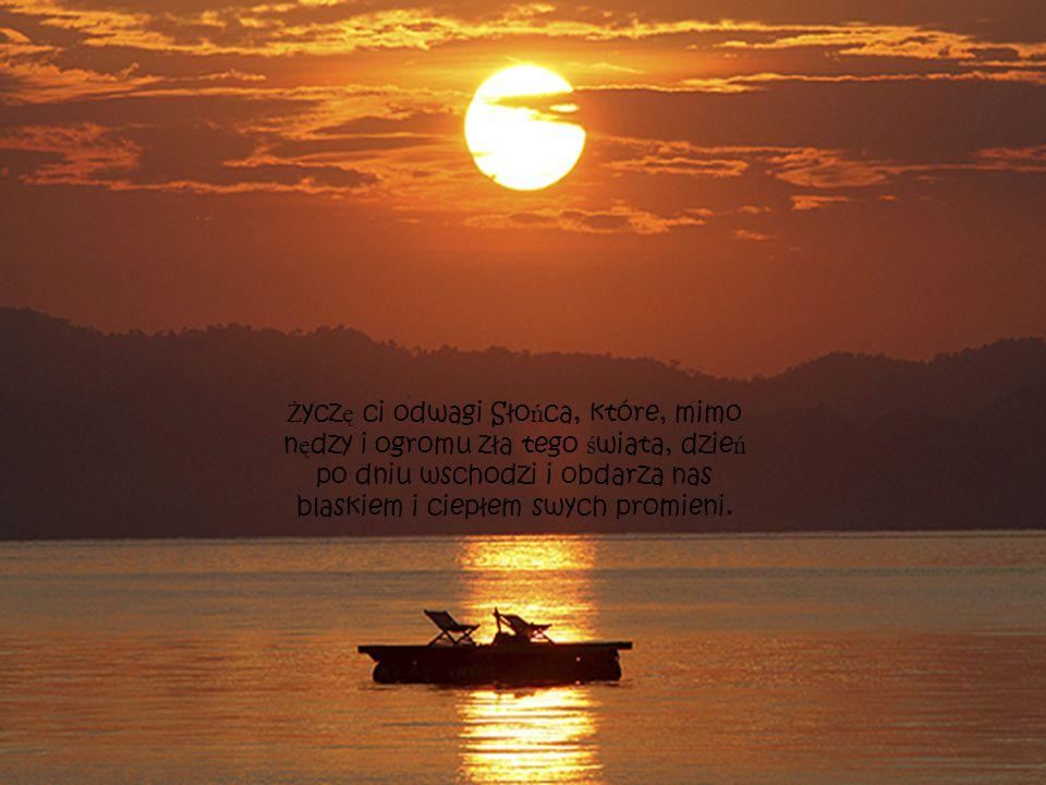 Ż ycz ę ci odwagi Sło ń ca, które, mimo n ę dzy i ogromu zła tego ś wiata, dzie ń po dniu wschodzi i obdarza nas blaskiem i ciepłem swych promieni.