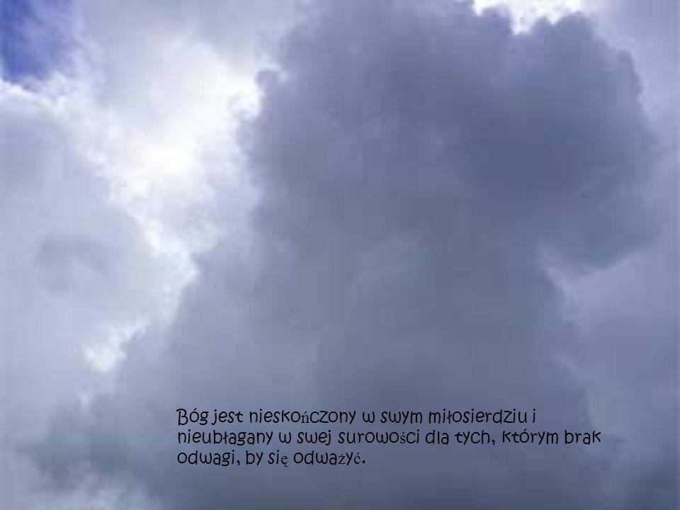Bóg jest niesko ń czony w swym miłosierdziu i nieubłagany w swej surowo ś ci dla tych, którym brak odwagi, by si ę odwa ż y ć.