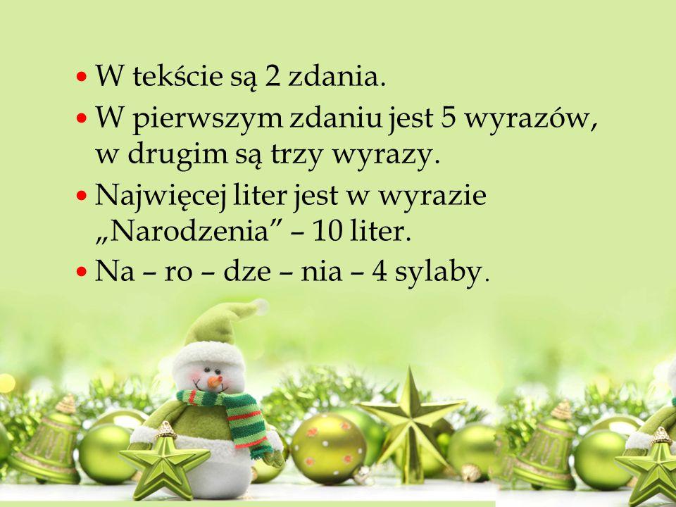 """W tekście są 2 zdania. W pierwszym zdaniu jest 5 wyrazów, w drugim są trzy wyrazy. Najwięcej liter jest w wyrazie """"Narodzenia"""" – 10 liter. Na – ro – d"""