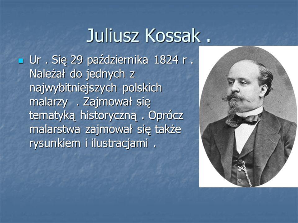 Juliusz Kossak. Ur. Się 29 października 1824 r. Należał do jednych z najwybitniejszych polskich malarzy. Zajmował się tematyką historyczną. Oprócz mal