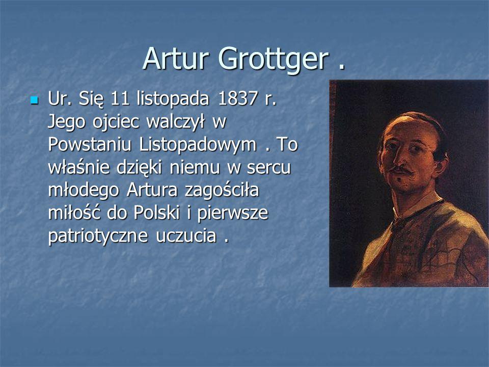 Artur Grottger. Ur. Się 11 listopada 1837 r. Jego ojciec walczył w Powstaniu Listopadowym. To właśnie dzięki niemu w sercu młodego Artura zagościła mi
