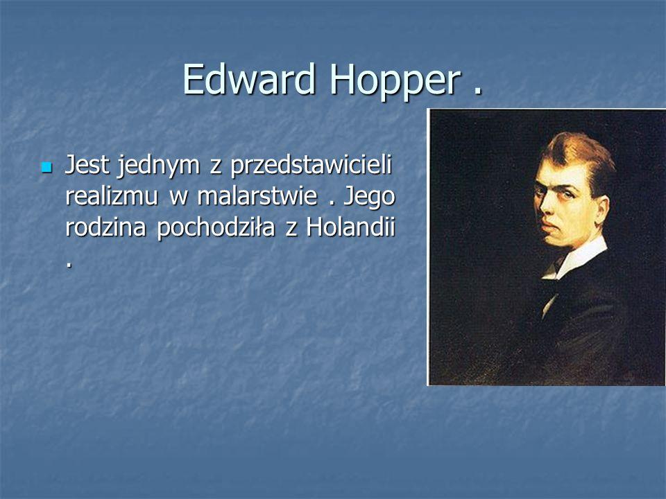 Edward Hopper. Jest jednym z przedstawicieli realizmu w malarstwie. Jego rodzina pochodziła z Holandii. Jest jednym z przedstawicieli realizmu w malar