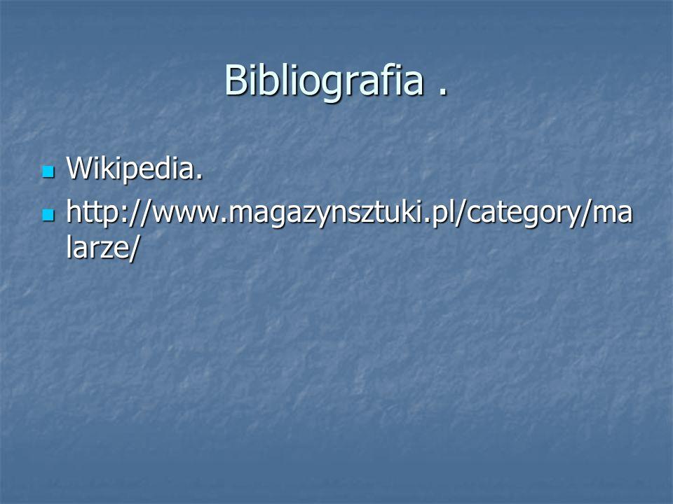 Bibliografia. Wikipedia. Wikipedia. http://www.magazynsztuki.pl/category/ma larze/ http://www.magazynsztuki.pl/category/ma larze/