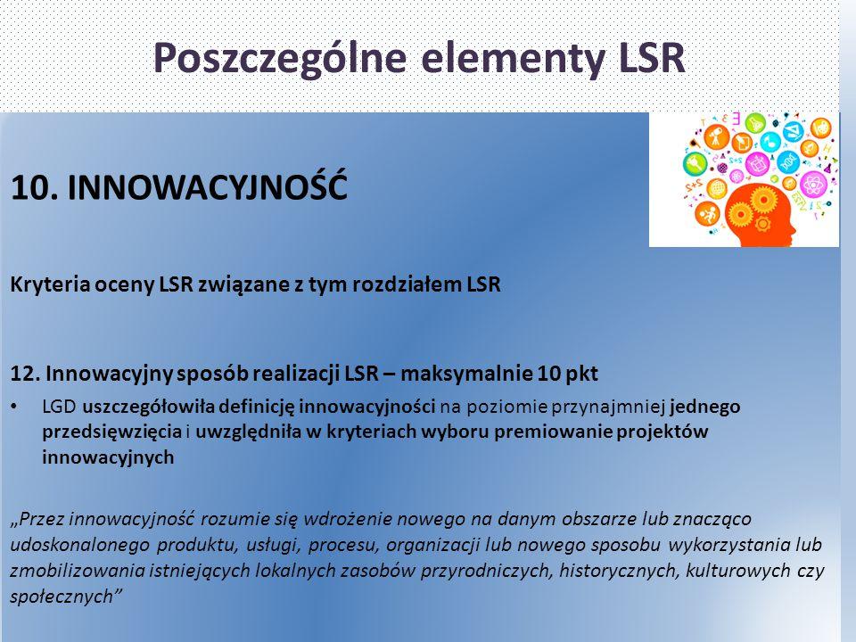 Poszczególne elementy LSR 10. INNOWACYJNOŚĆ Kryteria oceny LSR związane z tym rozdziałem LSR 12. Innowacyjny sposób realizacji LSR – maksymalnie 10 pk