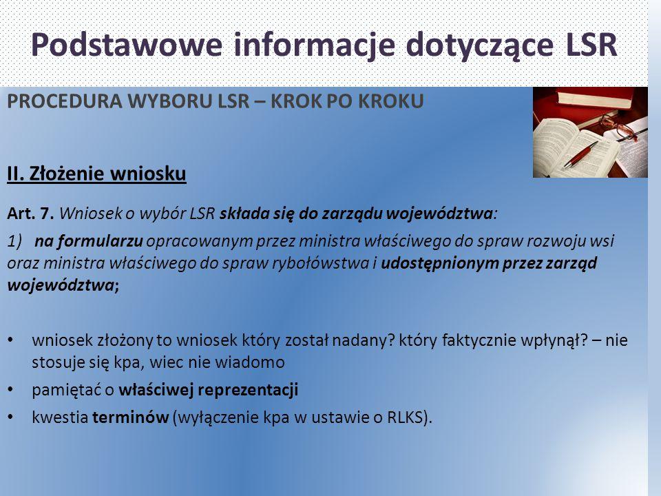 Podstawowe informacje dotyczące LSR PROCEDURA WYBORU LSR – KROK PO KROKU II. Złożenie wniosku Art. 7. Wniosek o wybór LSR składa się do zarządu wojewó