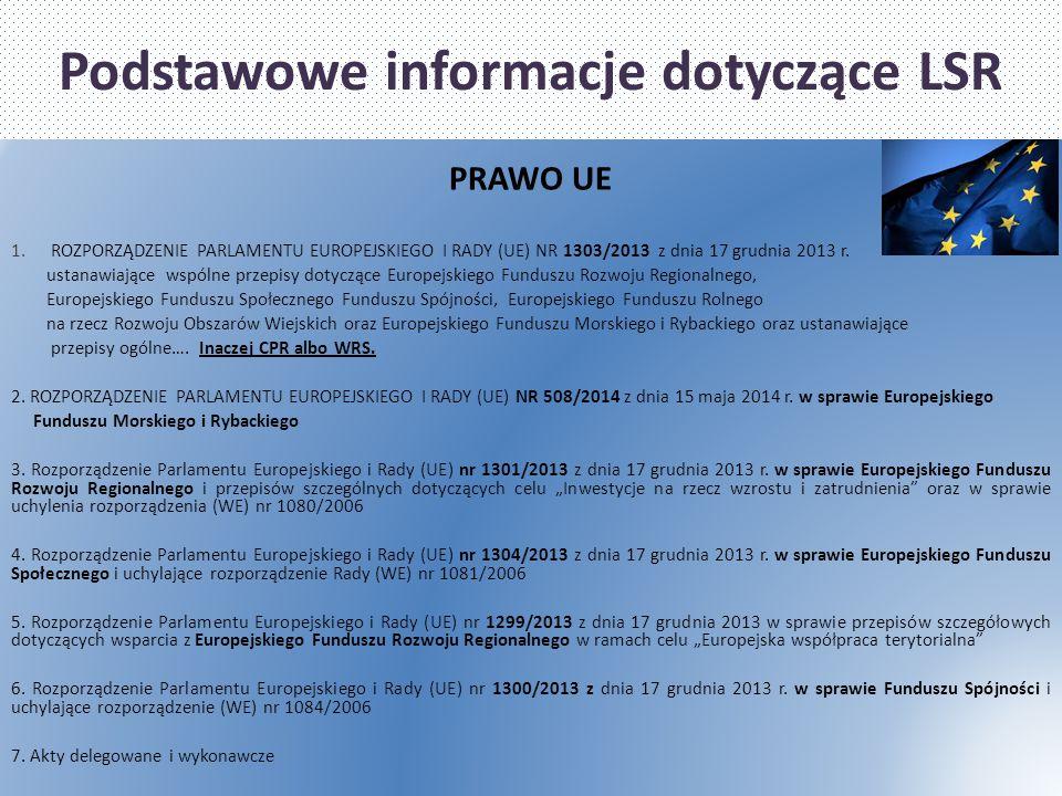 Podstawowe informacje dotyczące LSR PRAWO UE 1.ROZPORZĄDZENIE PARLAMENTU EUROPEJSKIEGO I RADY (UE) NR 1303/2013 z dnia 17 grudnia 2013 r. ustanawiając