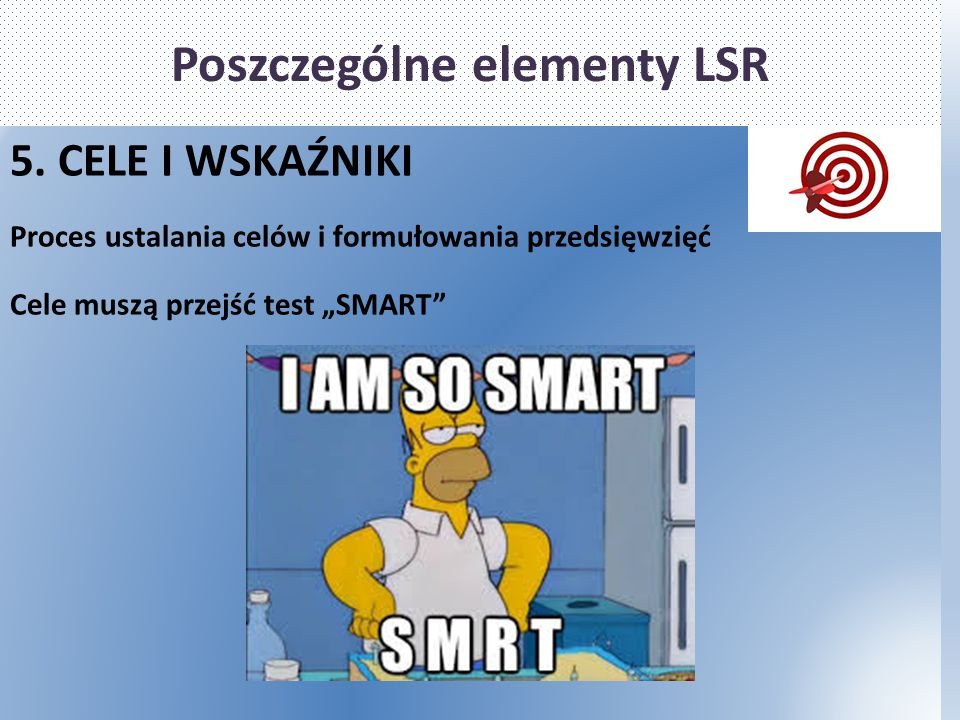 """Poszczególne elementy LSR 5. CELE I WSKAŹNIKI Proces ustalania celów i formułowania przedsięwzięć Cele muszą przejść test """"SMART"""""""