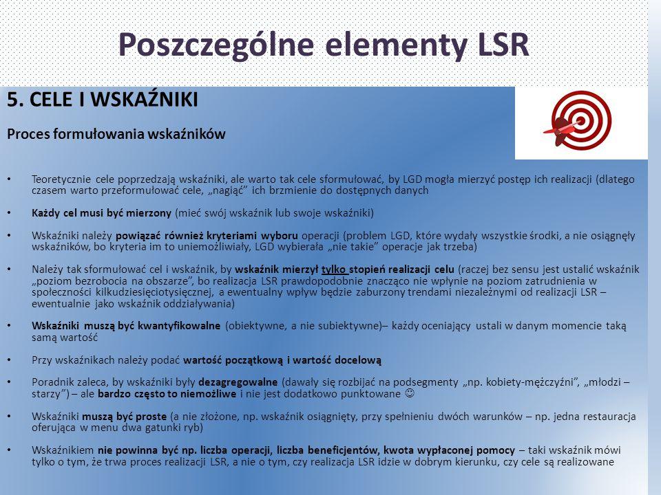 Poszczególne elementy LSR 5. CELE I WSKAŹNIKI Proces formułowania wskaźników Teoretycznie cele poprzedzają wskaźniki, ale warto tak cele sformułować,