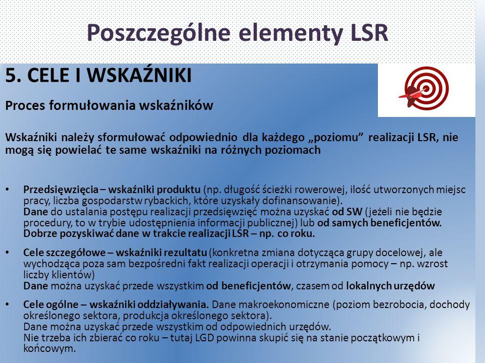 """Poszczególne elementy LSR 5. CELE I WSKAŹNIKI Proces formułowania wskaźników Wskaźniki należy sformułować odpowiednio dla każdego """"poziomu"""" realizacji"""