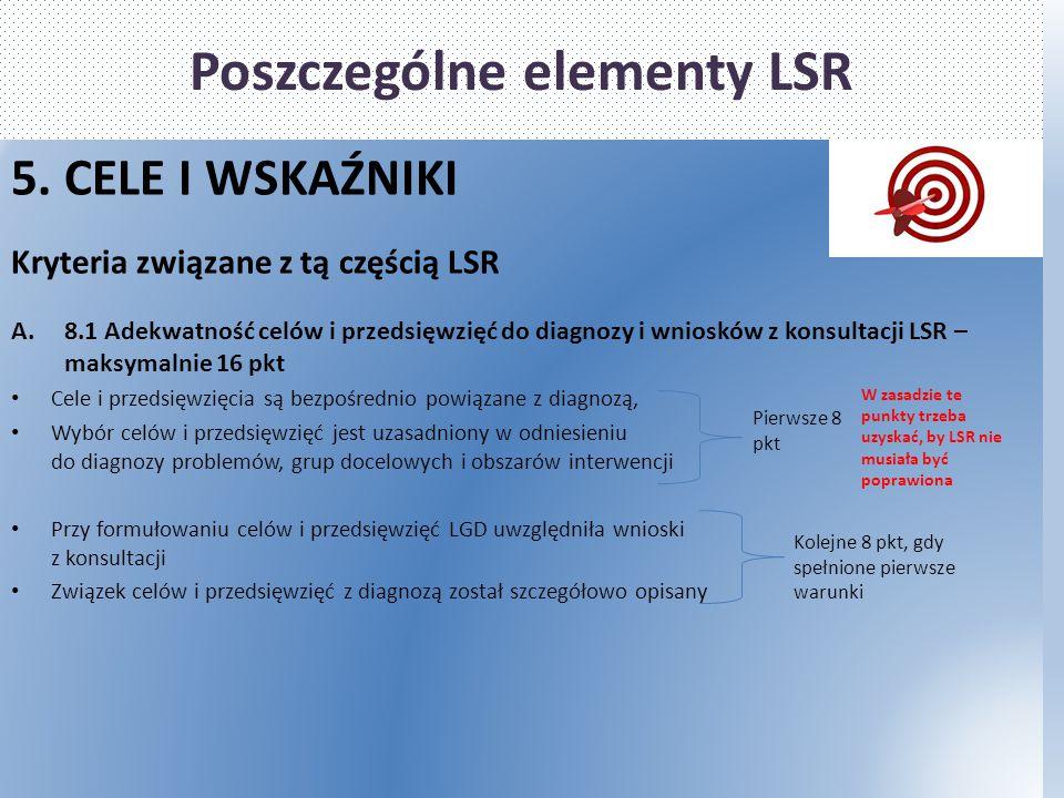 Poszczególne elementy LSR 5. CELE I WSKAŹNIKI Kryteria związane z tą częścią LSR A.8.1 Adekwatność celów i przedsięwzięć do diagnozy i wniosków z kons