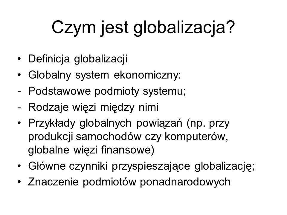 Czym jest globalizacja? Definicja globalizacji Globalny system ekonomiczny: -Podstawowe podmioty systemu; -Rodzaje więzi między nimi Przykłady globaln