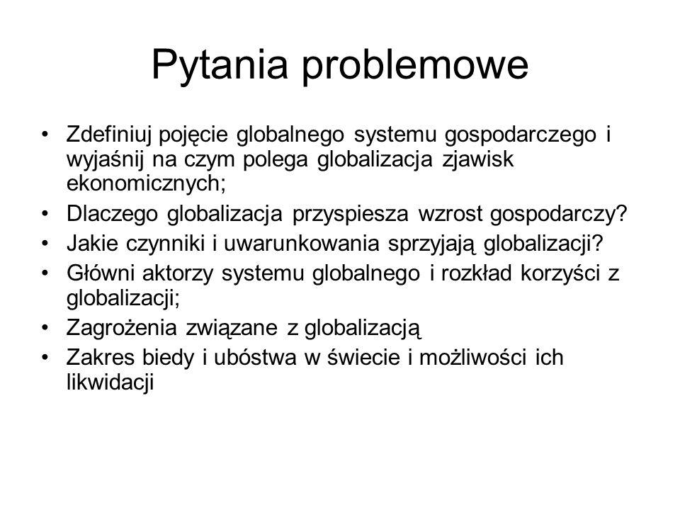 Pytania problemowe Zdefiniuj pojęcie globalnego systemu gospodarczego i wyjaśnij na czym polega globalizacja zjawisk ekonomicznych; Dlaczego globalizacja przyspiesza wzrost gospodarczy.
