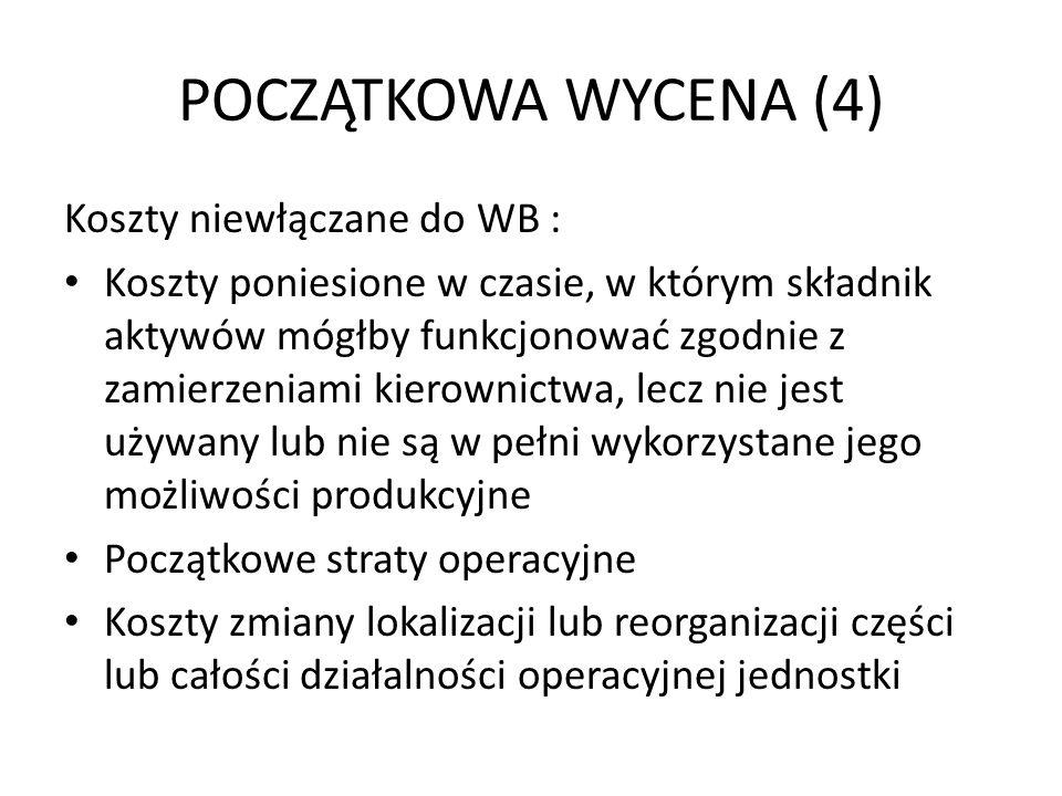 POCZĄTKOWA WYCENA (4) Koszty niewłączane do WB : Koszty poniesione w czasie, w którym składnik aktywów mógłby funkcjonować zgodnie z zamierzeniami kierownictwa, lecz nie jest używany lub nie są w pełni wykorzystane jego możliwości produkcyjne Początkowe straty operacyjne Koszty zmiany lokalizacji lub reorganizacji części lub całości działalności operacyjnej jednostki