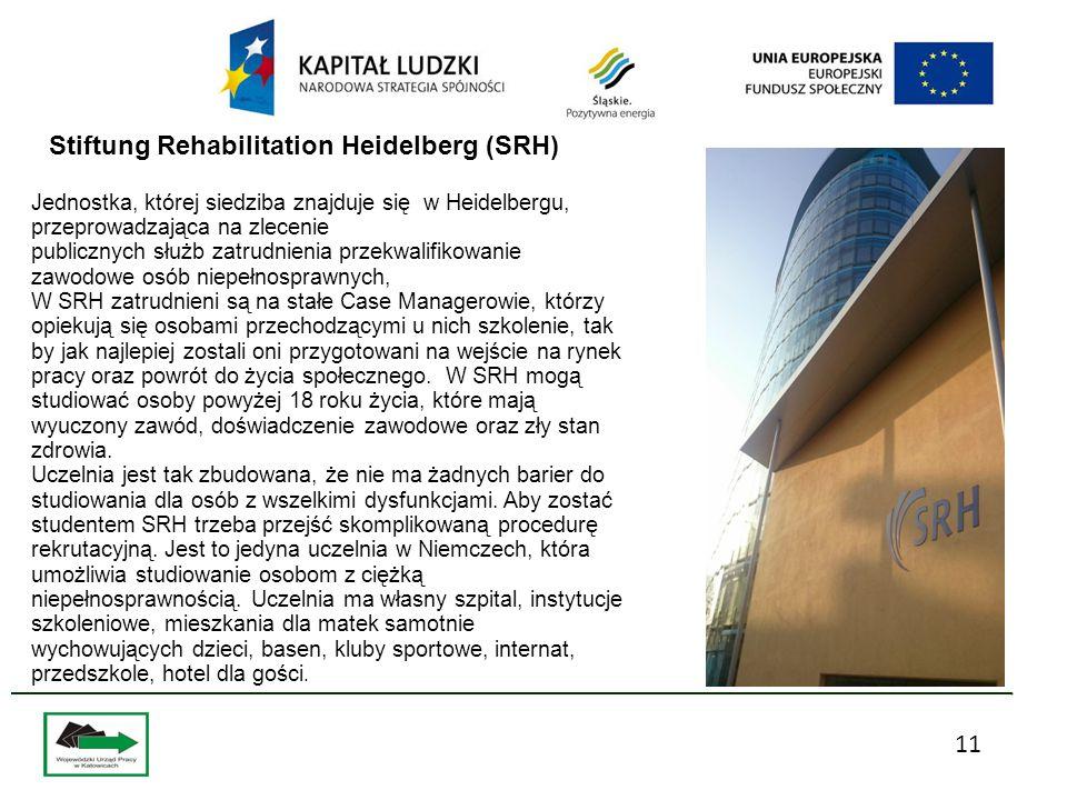 11 Jednostka, której siedziba znajduje się w Heidelbergu, przeprowadzająca na zlecenie publicznych służb zatrudnienia przekwalifikowanie zawodowe osób niepełnosprawnych, W SRH zatrudnieni są na stałe Case Managerowie, którzy opiekują się osobami przechodzącymi u nich szkolenie, tak by jak najlepiej zostali oni przygotowani na wejście na rynek pracy oraz powrót do życia społecznego.
