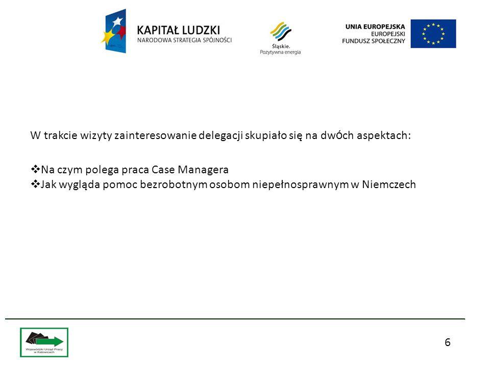 6 W trakcie wizyty zainteresowanie delegacji skupiało się na dw ó ch aspektach:  Na czym polega praca Case Managera  Jak wygląda pomoc bezrobotnym osobom niepełnosprawnym w Niemczech